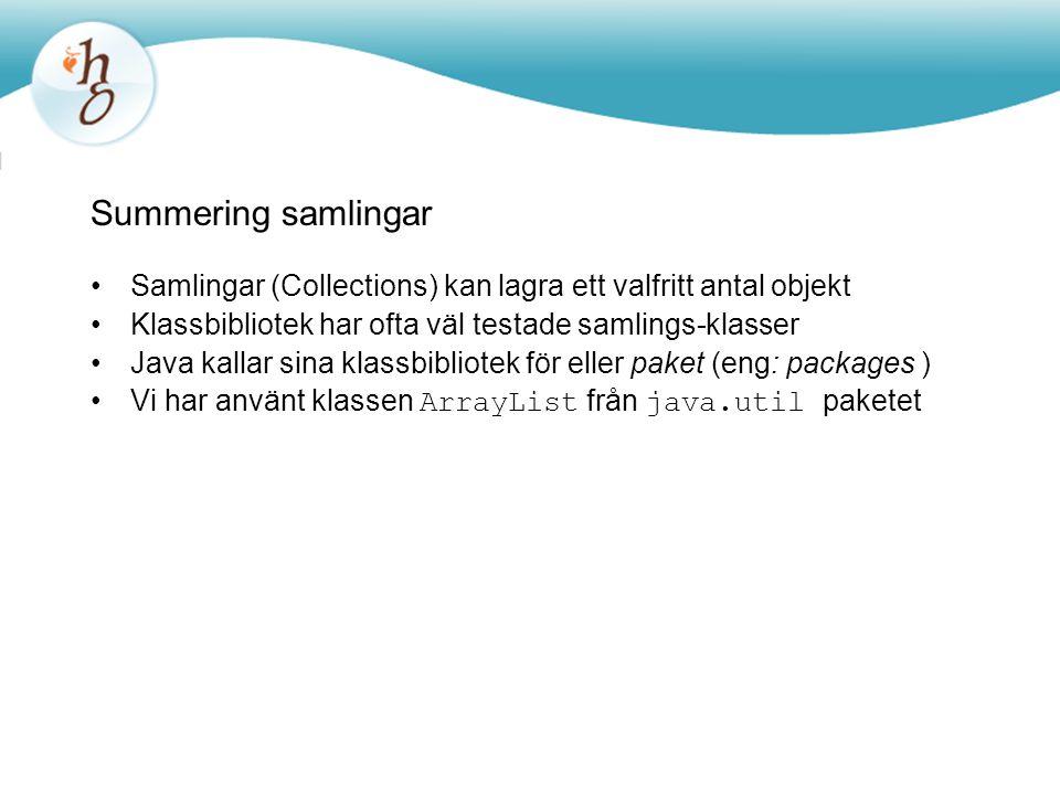 Summering samlingar Samlingar (Collections) kan lagra ett valfritt antal objekt Klassbibliotek har ofta väl testade samlings-klasser Java kallar sina klassbibliotek för eller paket (eng: packages ) Vi har använt klassen ArrayList från java.util paketet