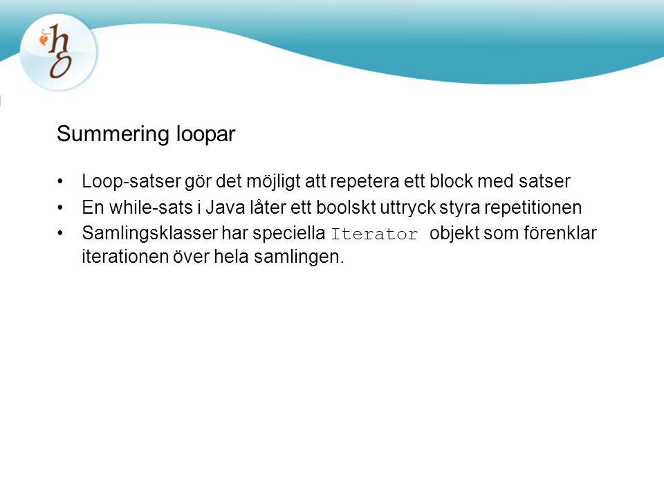 Summering loopar Loop-satser gör det möjligt att repetera ett block med satser En while-sats i Java låter ett boolskt uttryck styra repetitionen Samlingsklasser har speciella Iterator objekt som förenklar iterationen över hela samlingen.