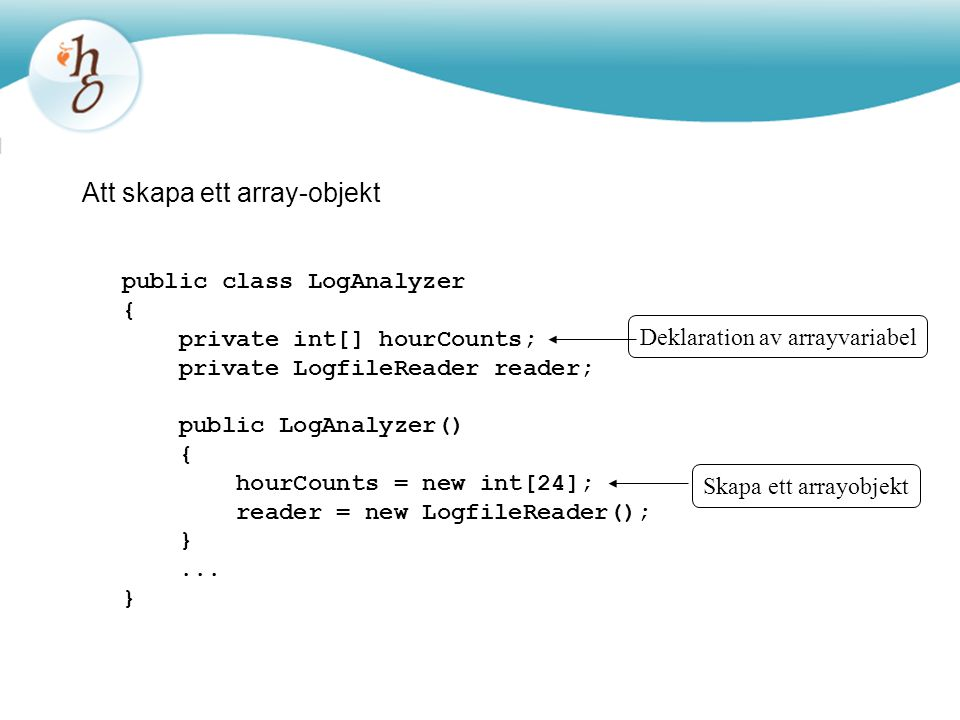 Att skapa ett array-objekt public class LogAnalyzer { private int[] hourCounts; private LogfileReader reader; public LogAnalyzer() { hourCounts = new