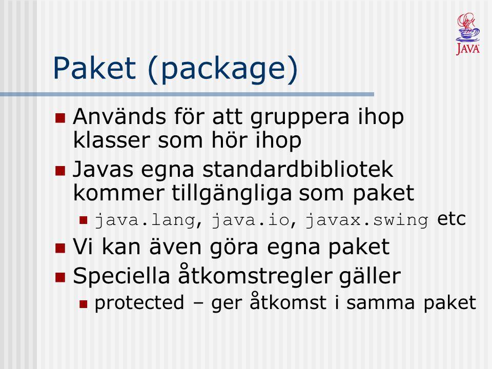 Paket (package) Används för att gruppera ihop klasser som hör ihop Javas egna standardbibliotek kommer tillgängliga som paket java.lang, java.io, java