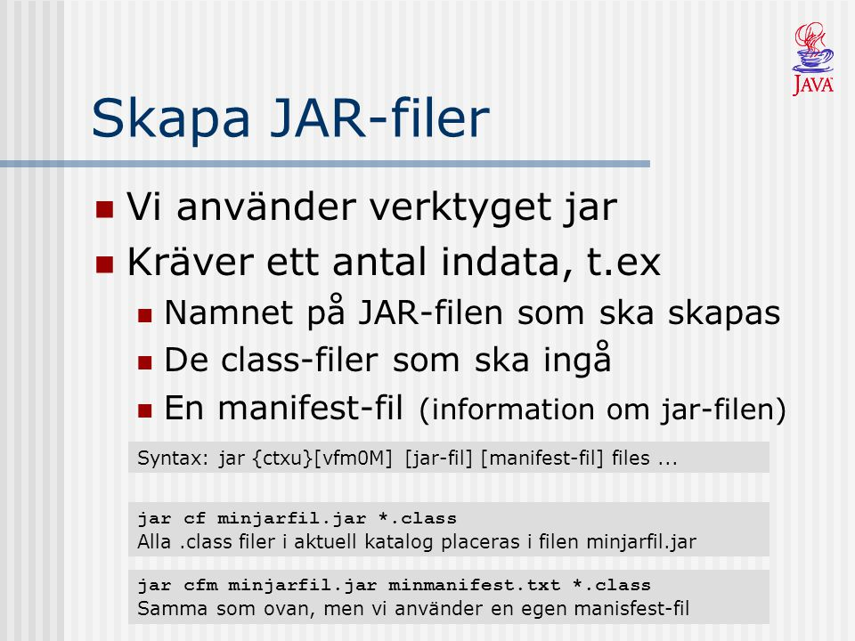Skapa JAR-filer Vi använder verktyget jar Kräver ett antal indata, t.ex Namnet på JAR-filen som ska skapas De class-filer som ska ingå En manifest-fil (information om jar-filen) Syntax: jar {ctxu}[vfm0M] [jar-fil] [manifest-fil] files...