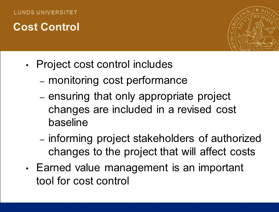 25 L U N D S U N I V E R S I T E T Cost Control Project cost control includes – monitoring cost performance – ensuring that only appropriate project changes are included in a revised cost baseline – informing project stakeholders of authorized changes to the project that will affect costs Earned value management is an important tool for cost control