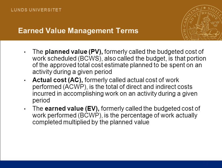 28 L U N D S U N I V E R S I T E T Earned Value Management Terms The planned value (PV), formerly called the budgeted cost of work scheduled (BCWS), a