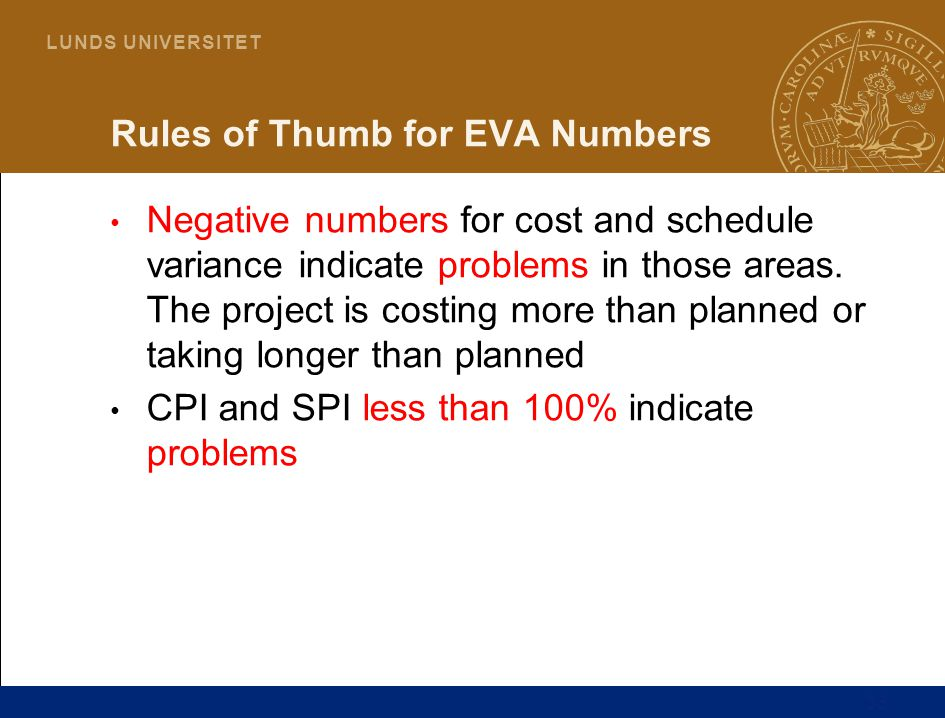33 L U N D S U N I V E R S I T E T Rules of Thumb for EVA Numbers Negative numbers for cost and schedule variance indicate problems in those areas. Th