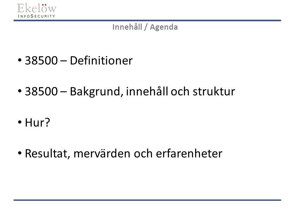 Innehåll / Agenda 38500 – Definitioner 38500 – Bakgrund, innehåll och struktur Hur? Resultat, mervärden och erfarenheter
