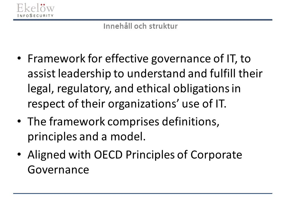 Innehåll och struktur Framework for effective governance of IT, to assist leadership to understand and fulfill their legal, regulatory, and ethical ob