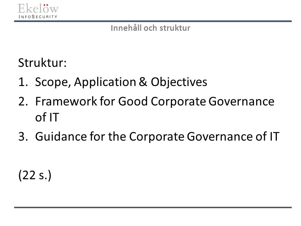 Innehåll och struktur Struktur: 1.Scope, Application & Objectives 2.Framework for Good Corporate Governance of IT 3.Guidance for the Corporate Governa