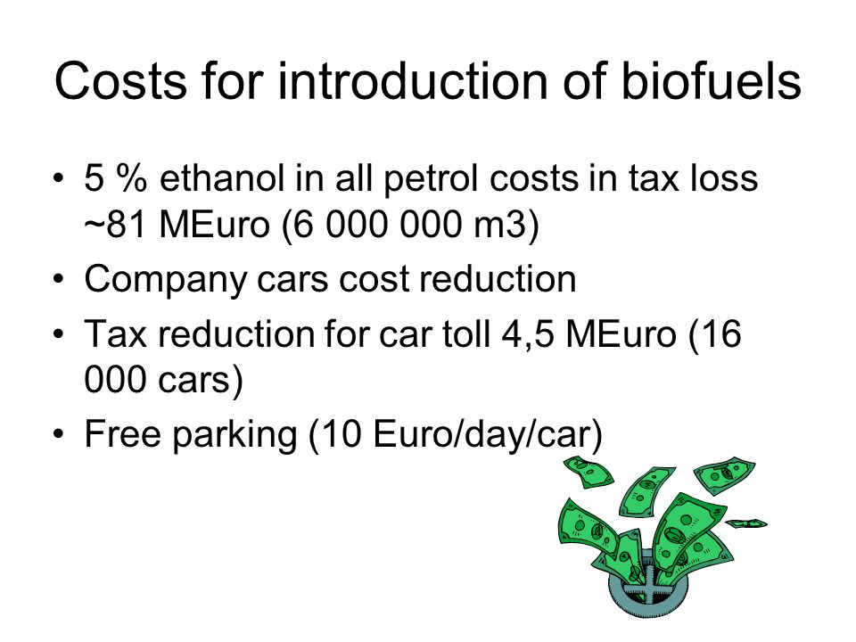 Costs for introduction of biofuels 5 % ethanol in all petrol costs in tax loss ~81 MEuro (6 000 000 m3) Company cars cost reduction Tax reduction for car toll 4,5 MEuro (16 000 cars) Free parking (10 Euro/day/car)