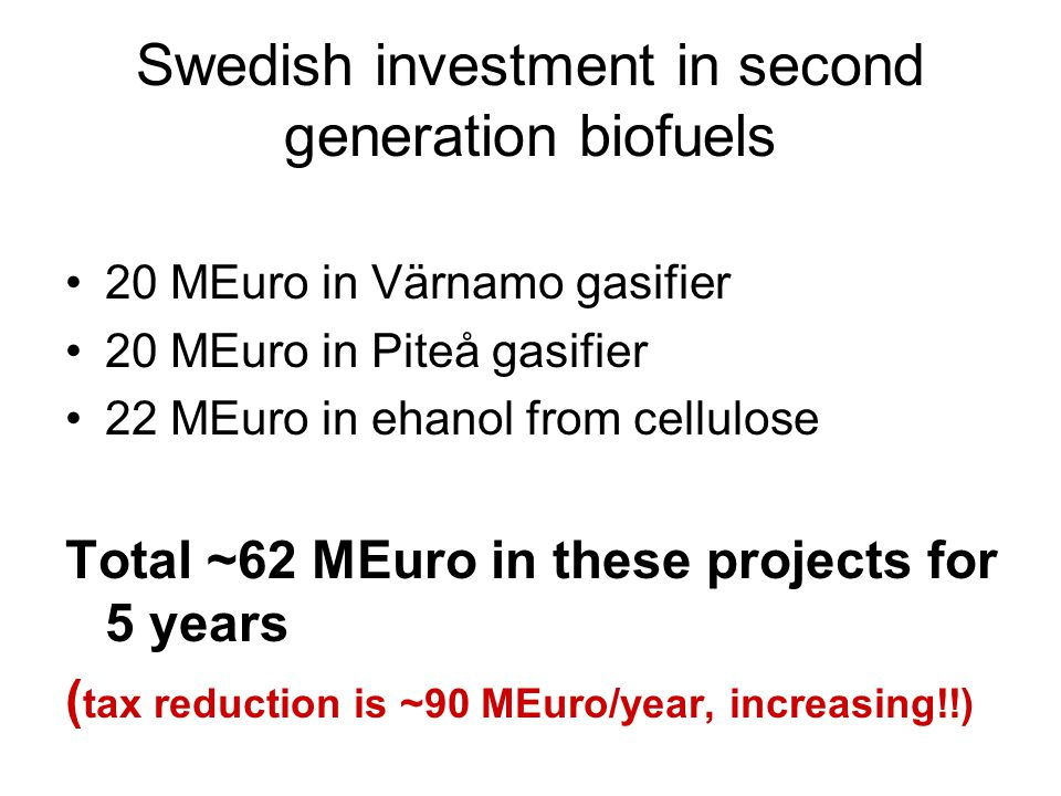 Swedish investment in second generation biofuels 20 MEuro in Värnamo gasifier 20 MEuro in Piteå gasifier 22 MEuro in ehanol from cellulose Total ~62 MEuro in these projects for 5 years ( tax reduction is ~90 MEuro/year, increasing!!)