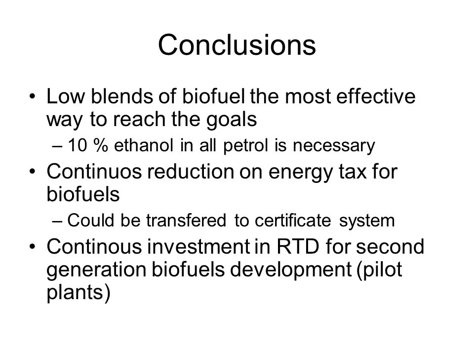 Conclusions Low blends of biofuel the most effective way to reach the goals –10 % ethanol in all petrol is necessary Continuos reduction on energy tax for biofuels –Could be transfered to certificate system Continous investment in RTD for second generation biofuels development (pilot plants)