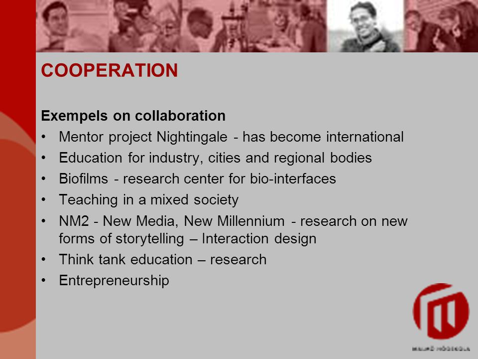 COOPERATION Exempels on collaboration Mentor project Nightingale - has become international Education for industry, cities and regional bodies Biofilms - research center for bio-interfaces Teaching in a mixed society NM2 - New Media, New Millennium - research on new forms of storytelling – Interaction design Think tank education – research Entrepreneurship