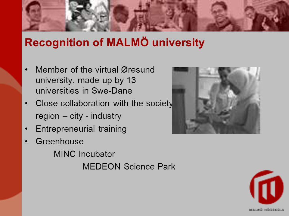 Recognition of MALMÖ university Member of the virtual Øresund university, made up by 13 universities in Swe-Dane Close collaboration with the society