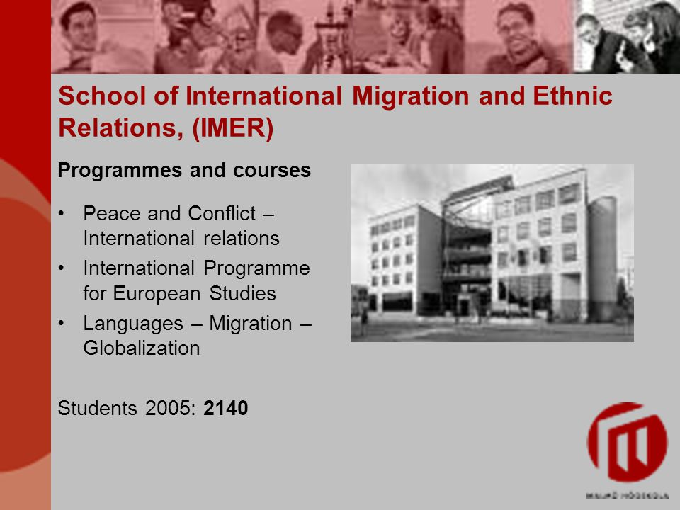 School of International Migration and Ethnic Relations, (IMER) Programmes and courses Peace and Conflict – International relations International Programme for European Studies Languages – Migration – Globalization Students 2005: 2140