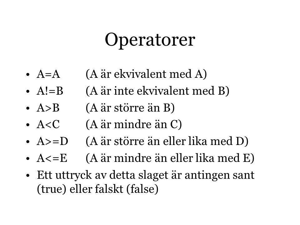 Operatorer A=A (A är ekvivalent med A) A!=B (A är inte ekvivalent med B) A>B (A är större än B) A<C (A är mindre än C) A>=D (A är större än eller lika med D) A<=E (A är mindre än eller lika med E) Ett uttryck av detta slaget är antingen sant (true) eller falskt (false)