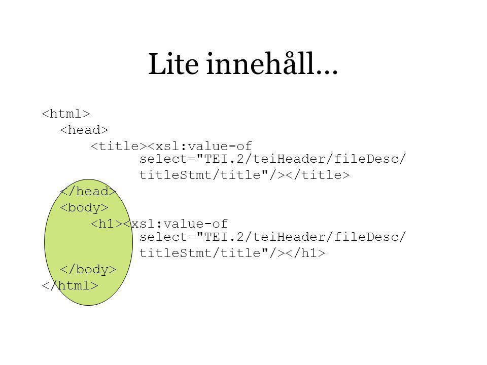 Lite innehåll… <xsl:value-of select= TEI.2/teiHeader/fileDesc/ titleStmt/title /> <xsl:value-of select= TEI.2/teiHeader/fileDesc/ titleStmt/title />