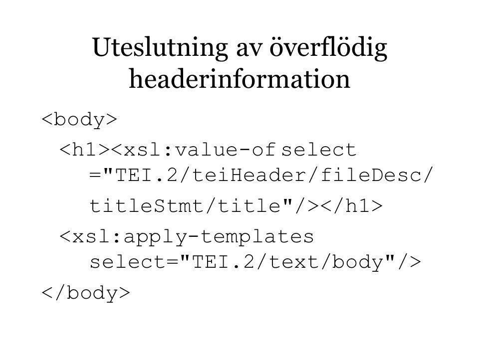 Uteslutning av överflödig headerinformation <xsl:value-ofselect = TEI.2/teiHeader/fileDesc/ titleStmt/title />