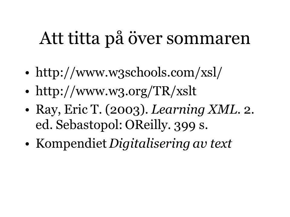 Att titta på över sommaren http://www.w3schools.com/xsl/ http://www.w3.org/TR/xslt Ray, Eric T. (2003). Learning XML. 2. ed. Sebastopol: OReilly. 399