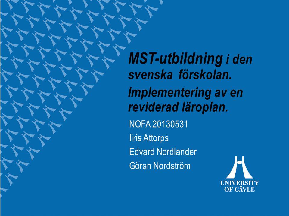 University of Gävle MST-utbildning i den svenska förskolan. Implementering av en reviderad läroplan. NOFA 20130531 Iiris Attorps Edvard Nordlander Gör