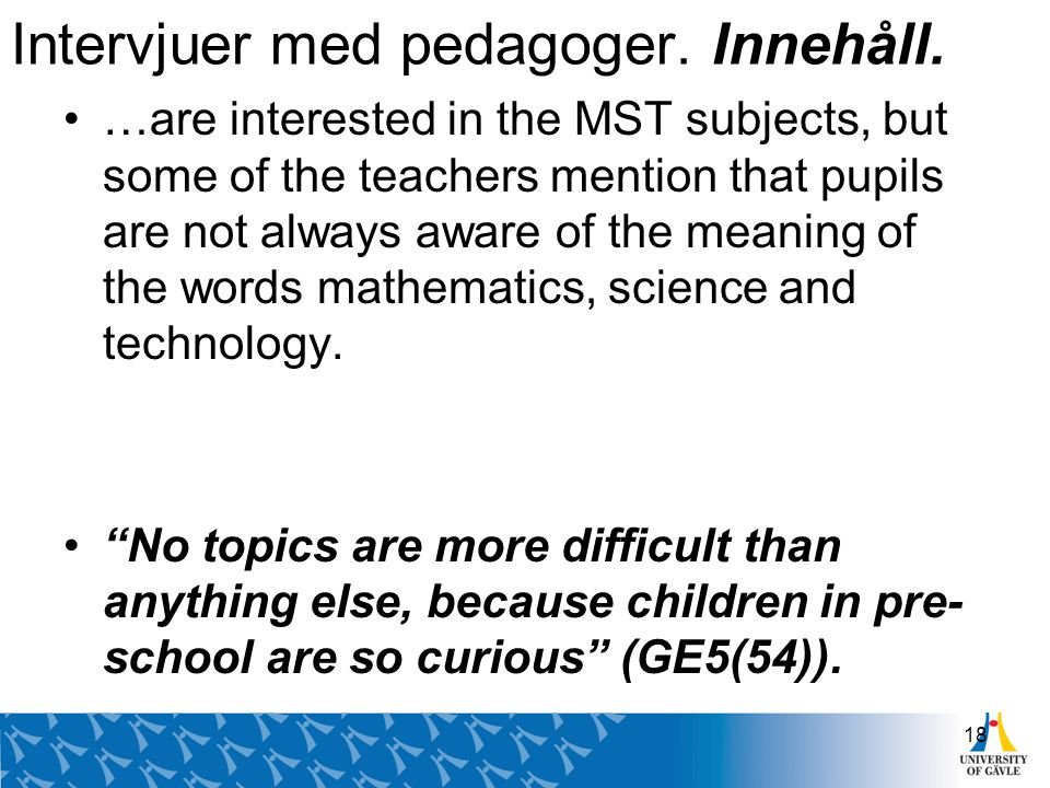 Intervjuer med pedagoger. Innehåll. …are interested in the MST subjects, but some of the teachers mention that pupils are not always aware of the mean