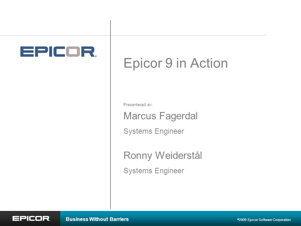 Business Without Barriers © 2009 Epicor Software Corporation Epicor 9 in Action Marcus Fagerdal Systems Engineer Ronny Weiderstål Systems Engineer Pre
