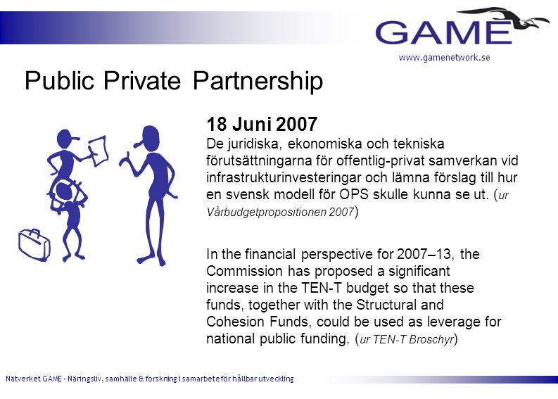 Nätverket GAME - Näringsliv, samhälle & forskning i samarbete för hållbar utveckling www.gamenetwork.se Public Private Partnership 18 Juni 2007 De juridiska, ekonomiska och tekniska förutsättningarna för offentlig-privat samverkan vid infrastrukturinvesteringar och lämna förslag till hur en svensk modell för OPS skulle kunna se ut.