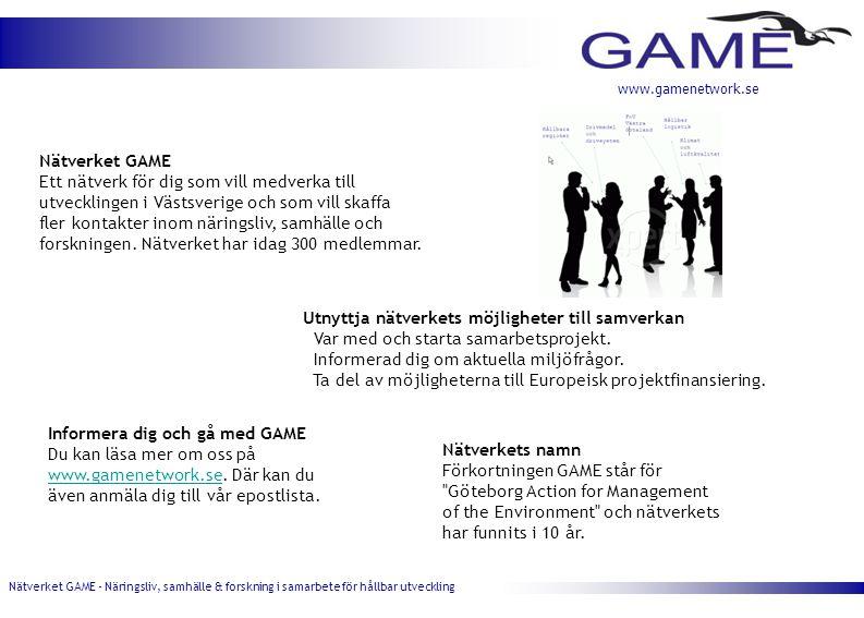 Nätverket GAME - Näringsliv, samhälle & forskning i samarbete för hållbar utveckling www.gamenetwork.se Nätverket GAME Ett nätverk för dig som vill medverka till utvecklingen i Västsverige och som vill skaffa fler kontakter inom näringsliv, samhälle och forskningen.