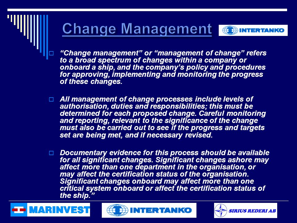  Change management or management of change refers to a broad spectrum of changes within a company or onboard a ship, and the company's policy and procedures for approving, implementing and monitoring the progress of these changes.