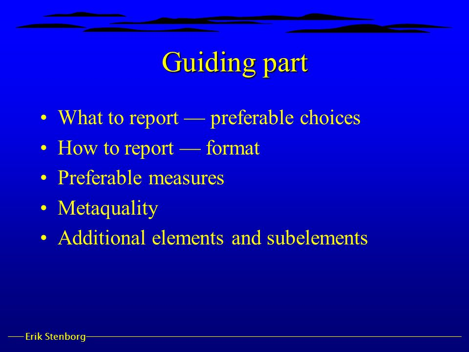 Erik Stenborg Guiding part What to report — preferable choices How to report — format Preferable measures Metaquality Additional elements and subeleme