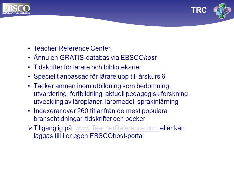 TRC Teacher Reference Center Ännu en GRATIS-databas via EBSCOhost Tidskrifter för lärare och bibliotekarier Speciellt anpassad för lärare upp till årskurs 6 Täcker ämnen inom utbildning som bedömning, utvärdering, fortbildning, aktuell pedagogisk forskning, utveckling av läroplaner, läromedel, språkinlärning Indexerar över 260 titlar från de mest populära branschtidningar, tidskrifter och böcker  Tillgänglig på: www.TeacherReference.com eller kan läggas till i er egen EBSCOhost-portalwww.TeacherReference.com