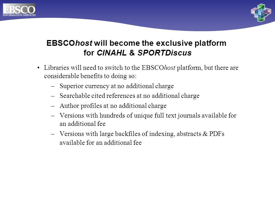 Libraries will need to switch to the EBSCOhost platform, but there are considerable benefits to doing so: –Superior currency at no additional charge –Searchable cited references at no additional charge –Author profiles at no additional charge –Versions with hundreds of unique full text journals available for an additional fee –Versions with large backfiles of indexing, abstracts & PDFs available for an additional fee EBSCOhost will become the exclusive platform for CINAHL & SPORTDiscus