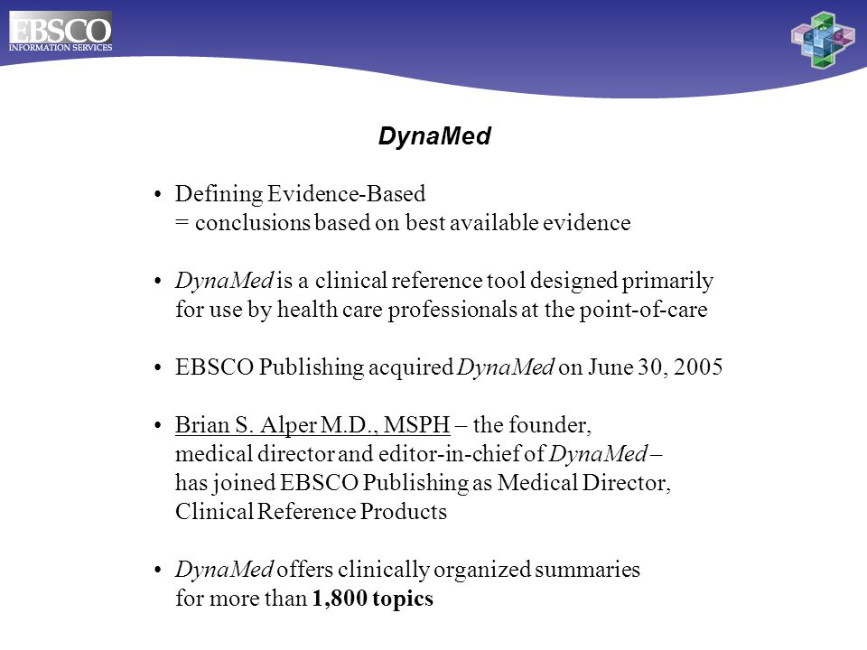Defining Evidence-Based = conclusions based on best available evidence DynaMed is a clinical reference tool designed primarily for use by health care professionals at the point-of-care EBSCO Publishing acquired DynaMed on June 30, 2005 Brian S.