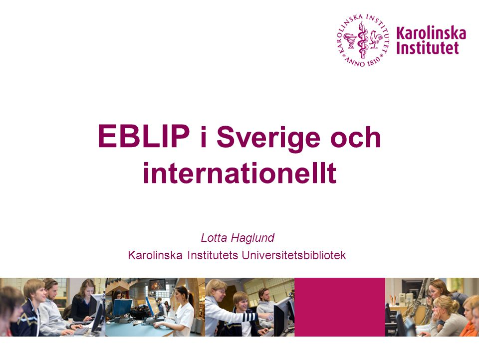 EBLIP i Sverige och internationellt Lotta Haglund Karolinska Institutets Universitetsbibliotek