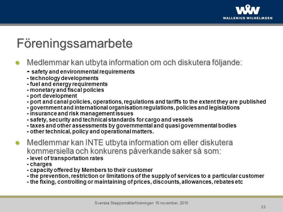 Föreningssamarbete Medlemmar kan utbyta information om och diskutera följande: Medlemmar kan utbyta information om och diskutera följande: - safety and environmental requirements - technology developments - fuel and energy requirements - monetary and fiscal policies - port development - port and canal policies, operations, regulations and tariffs to the extent they are published - government and international organisation regulations, policies and legislations - insurance and risk management issues - safety, security and technical standards for cargo and vessels - taxes and other assessments by governmental and quasi governmental bodies - other technical, policy and operational matters.