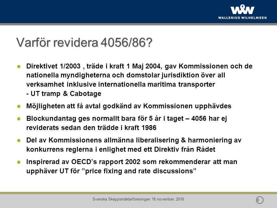  9 9 Svenska Skeppsmäklarföreningen 16 november, 2010 Revidering av 4056/86 - knäckfrågor Uppfylles förutsättningarna i 81(3), under nu existerande marknads förhållanden, som motiverar ett fortsatt block undantag för: NEJ —pris diskussioner avseende frakt och andra avgifter —Reglering av tonnage, diskussioner om tillgång och efterfrågan Om inte, fanns det behov och förutsättningar för annan typ av block undantag utöver existerande konsortier.