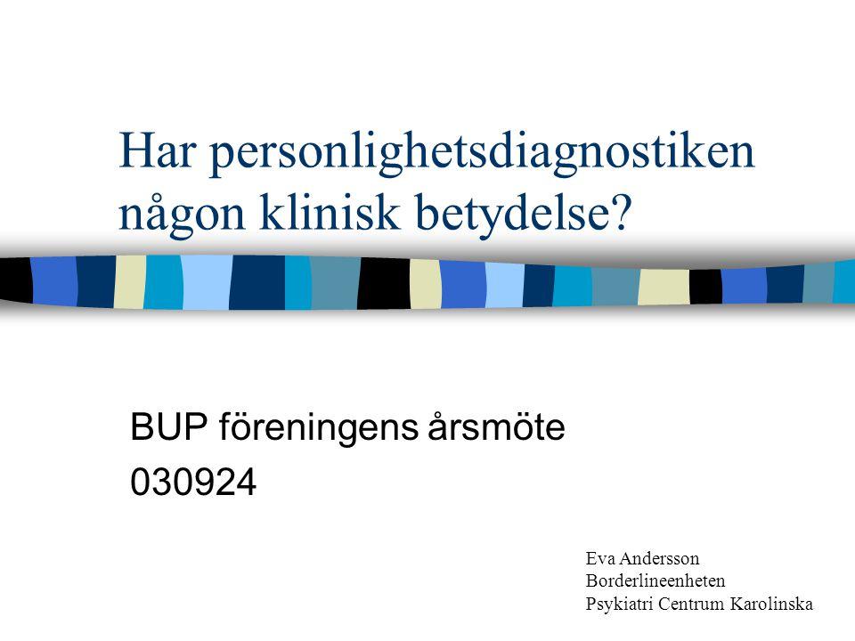 Har personlighetsdiagnostiken någon klinisk betydelse? BUP föreningens årsmöte 030924 Eva Andersson Borderlineenheten Psykiatri Centrum Karolinska