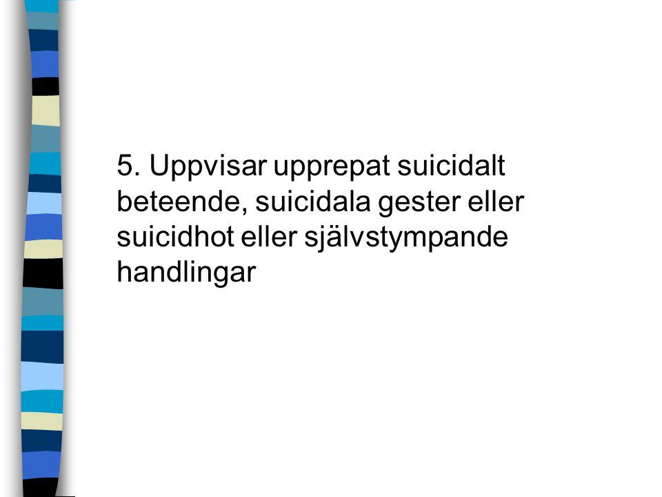 5. Uppvisar upprepat suicidalt beteende, suicidala gester eller suicidhot eller självstympande handlingar