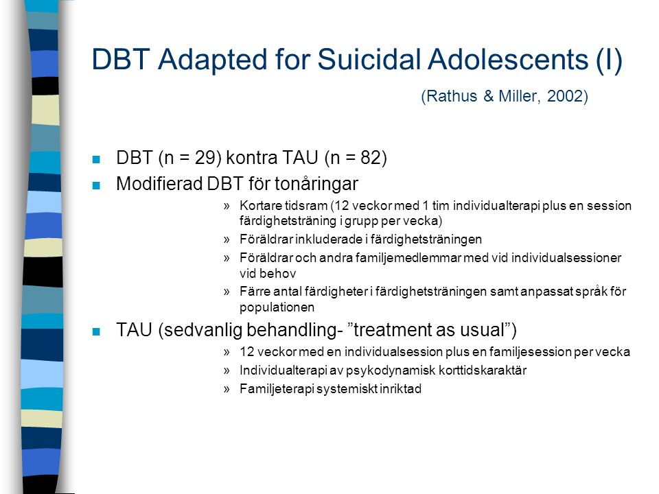 DBT Adapted for Suicidal Adolescents (I) (Rathus & Miller, 2002) n DBT (n = 29) kontra TAU (n = 82) n Modifierad DBT för tonåringar »Kortare tidsram (