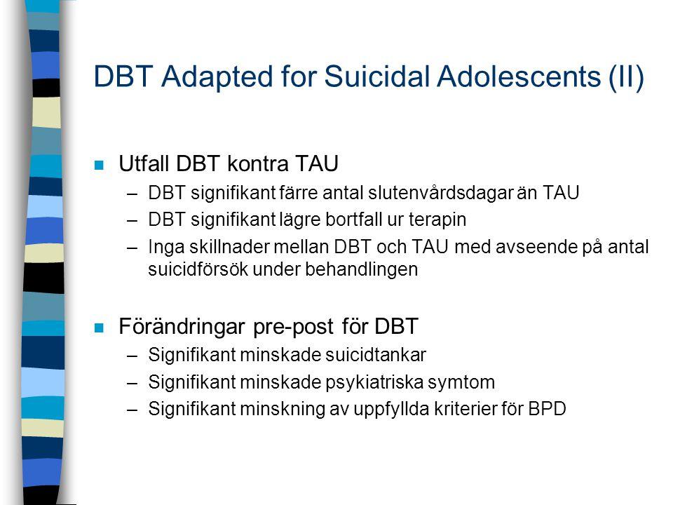 DBT Adapted for Suicidal Adolescents (II) n Utfall DBT kontra TAU –DBT signifikant färre antal slutenvårdsdagar än TAU –DBT signifikant lägre bortfall ur terapin –Inga skillnader mellan DBT och TAU med avseende på antal suicidförsök under behandlingen n Förändringar pre-post för DBT –Signifikant minskade suicidtankar –Signifikant minskade psykiatriska symtom –Signifikant minskning av uppfyllda kriterier för BPD