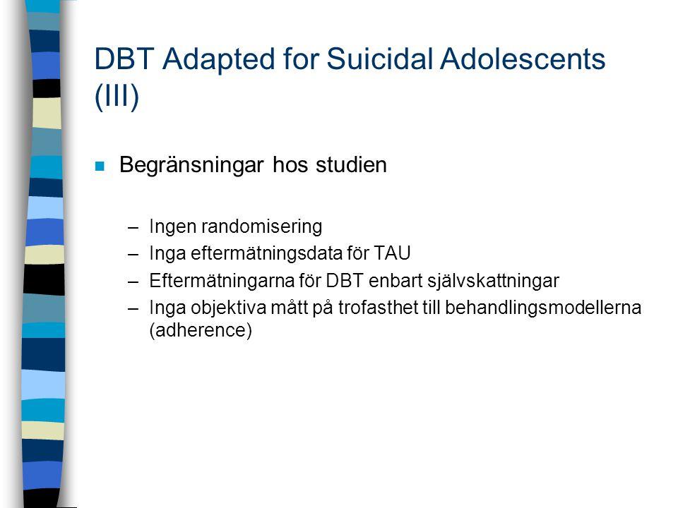 DBT Adapted for Suicidal Adolescents (III) n Begränsningar hos studien –Ingen randomisering –Inga eftermätningsdata för TAU –Eftermätningarna för DBT enbart självskattningar –Inga objektiva mått på trofasthet till behandlingsmodellerna (adherence)