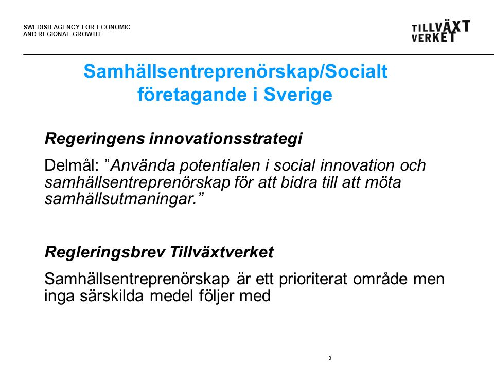 "SWEDISH AGENCY FOR ECONOMIC AND REGIONAL GROWTH 3 Regeringens innovationsstrategi Delmål: ""Använda potentialen i social innovation och samhällsentrepr"