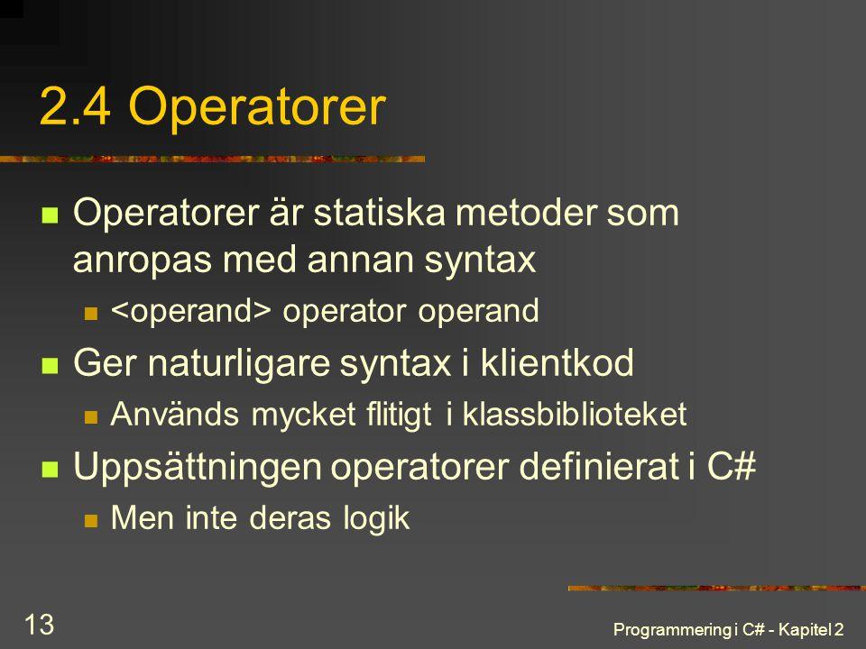 Programmering i C# - Kapitel 2 13 2.4 Operatorer Operatorer är statiska metoder som anropas med annan syntax operator operand Ger naturligare syntax i