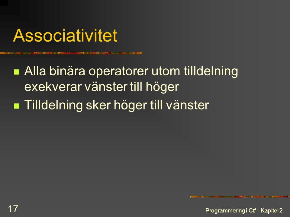 Programmering i C# - Kapitel 2 17 Associativitet Alla binära operatorer utom tilldelning exekverar vänster till höger Tilldelning sker höger till väns