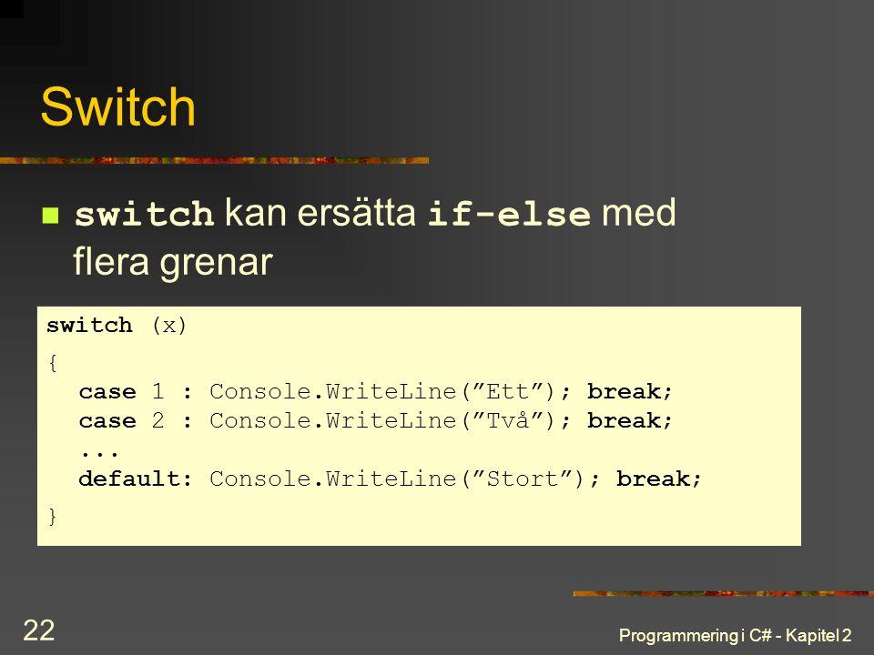 "Programmering i C# - Kapitel 2 22 Switch switch kan ersätta if-else med flera grenar switch (x) { case 1 : Console.WriteLine(""Ett""); break; case 2 : C"