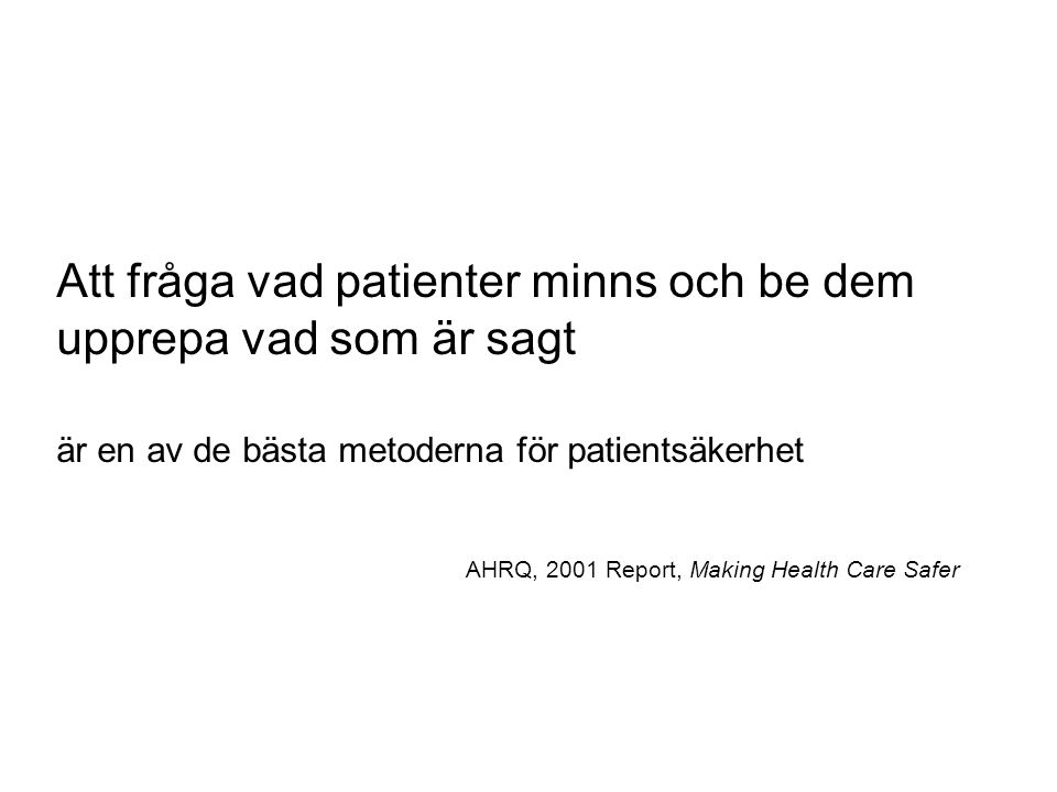 Att fråga vad patienter minns och be dem upprepa vad som är sagt är en av de bästa metoderna för patientsäkerhet AHRQ, 2001 Report, Making Health Care