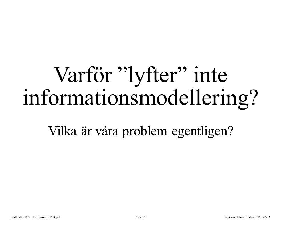 ST-TE.2007-063 Fil: Swean 071114.ppt Sida 18 lÅteranvändning blir praktiskt hanterbar för första gången lPåverkan av de ständiga förändringarna inom koncernens informations- resurs blir överblickbara och hanterbara lMedger kollektiv kunskapsuppbyggnad, mindre personberoende lTydligare gränser för ägarskap av modeller – går att knyta till processer (görs exempelvis av Ericsson) lMöjliggör enklare modellförvaltning lUnderstödjer koordinering av information och verksamheter på den konceptuella nivån, d.v.s.