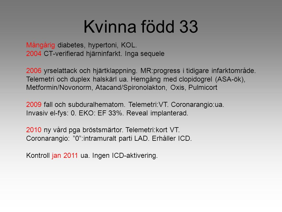 Kvinna född 33 Mångårig diabetes, hypertoni, KOL. 2004 CT-verifierad hjärninfarkt. Inga sequele 2006 yrselattack och hjärtklappning. MR:progress i tid