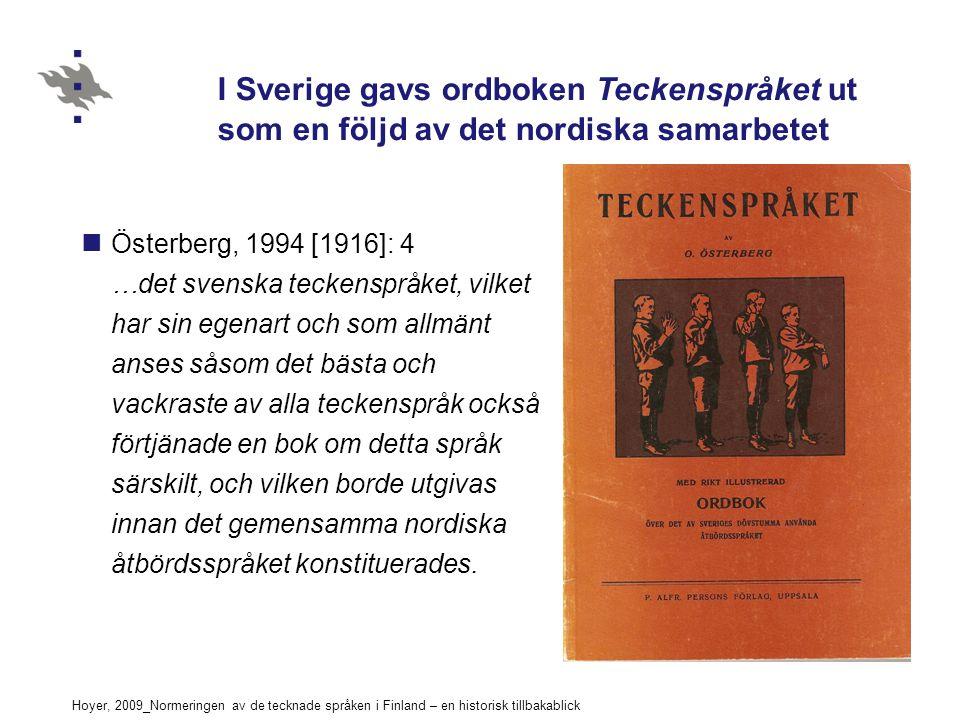Hoyer, 2009_Normeringen av de tecknade språken i Finland – en historisk tillbakablick Österberg, 1994 [1916]: 4 …det svenska teckenspråket, vilket har sin egenart och som allmänt anses såsom det bästa och vackraste av alla teckenspråk också förtjänade en bok om detta språk särskilt, och vilken borde utgivas innan det gemensamma nordiska åtbördsspråket konstituerades.