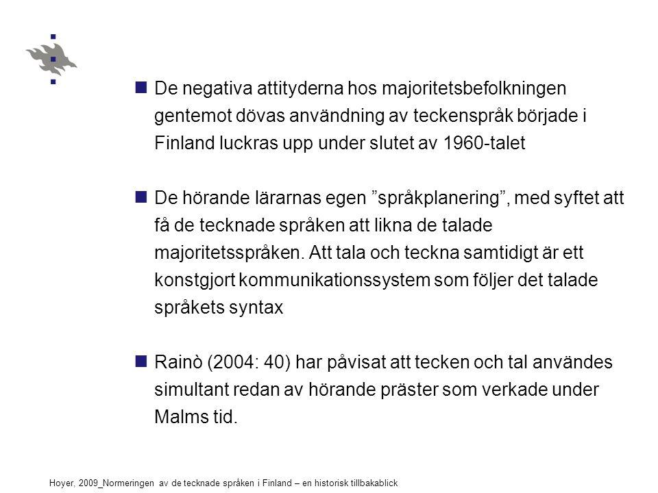 Hoyer, 2009_Normeringen av de tecknade språken i Finland – en historisk tillbakablick De negativa attityderna hos majoritetsbefolkningen gentemot dövas användning av teckenspråk började i Finland luckras upp under slutet av 1960-talet De hörande lärarnas egen språkplanering , med syftet att få de tecknade språken att likna de talade majoritetsspråken.