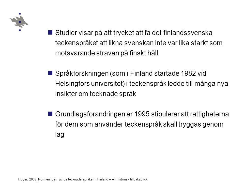 Hoyer, 2009_Normeringen av de tecknade språken i Finland – en historisk tillbakablick Studier visar på att trycket att få det finlandssvenska teckenspråket att likna svenskan inte var lika starkt som motsvarande strävan på finskt håll Språkforskningen (som i Finland startade 1982 vid Helsingfors universitet) i teckenspråk ledde till många nya insikter om tecknade språk Grundlagsförändringen år 1995 stipulerar att rättigheterna för dem som använder teckenspråk skall tryggas genom lag