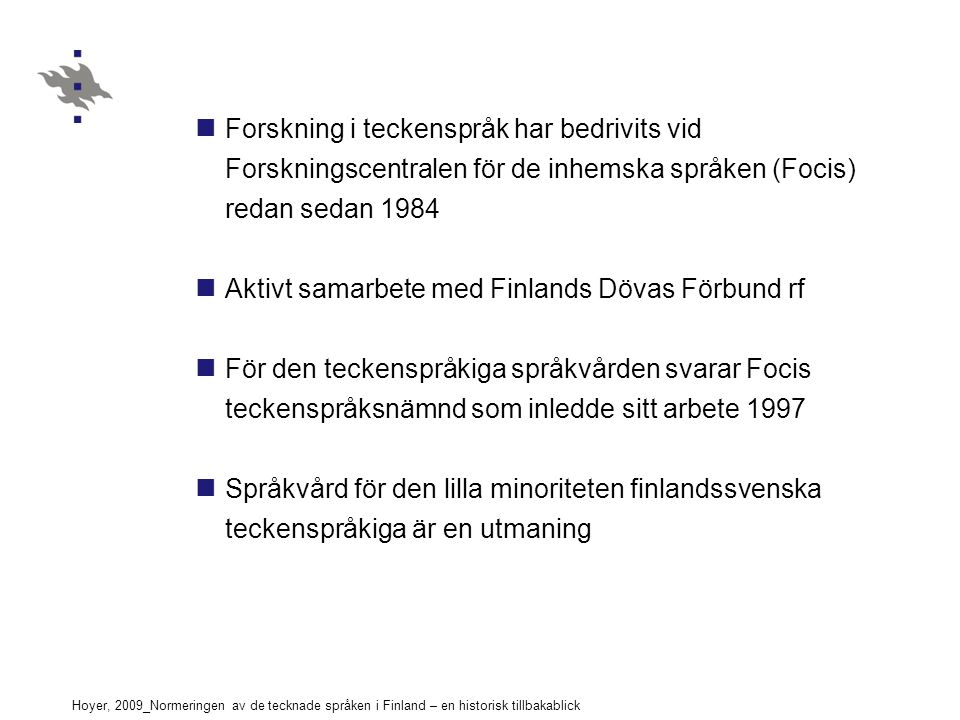 Hoyer, 2009_Normeringen av de tecknade språken i Finland – en historisk tillbakablick Forskning i teckenspråk har bedrivits vid Forskningscentralen för de inhemska språken (Focis) redan sedan 1984 Aktivt samarbete med Finlands Dövas Förbund rf För den teckenspråkiga språkvården svarar Focis teckenspråksnämnd som inledde sitt arbete 1997 Språkvård för den lilla minoriteten finlandssvenska teckenspråkiga är en utmaning